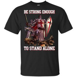Knight Templar: Be Strong Enough To Stand Alone T-Shirts, Hoodie, Tank Apparel