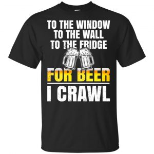 To The Window To The Wall To The Fridge For Beer I Crawl Shirt, Hoodie, Tank Apparel
