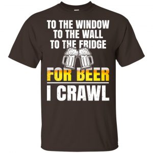 To The Window To The Wall To The Fridge For Beer I Crawl Shirt, Hoodie, Tank Apparel 2