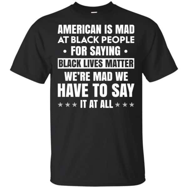 American Is Mad At Black People For Saying Black Lives Matter Shirt, Hoodie, Tank Apparel 3