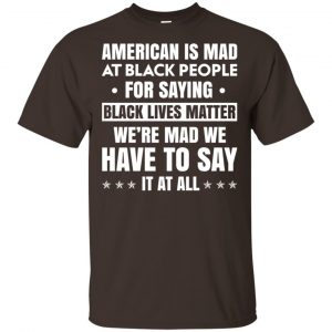 American Is Mad At Black People For Saying Black Lives Matter Shirt, Hoodie, Tank Apparel