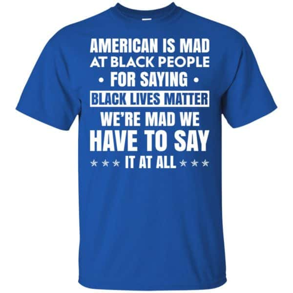 American Is Mad At Black People For Saying Black Lives Matter Shirt, Hoodie, Tank Apparel 5