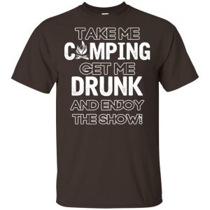 Take Me Camping Get Me Drunk And Enjoy The Show Shirt, Hoodie, Tank Apparel