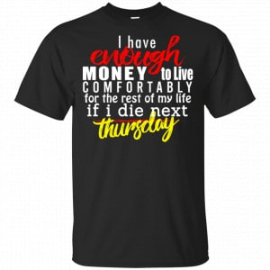 I Have Enough Money To Live Comfortably For The Rest Of My Life If I Die Next Thursday Shirt, Hoodie, Tank