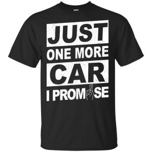 Just One More Car I Promise Shirt, Hoodie, Tank Apparel