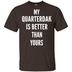My Quarterdak Is Better Than Yours Shirt, Hoodie, Tank Apparel 2
