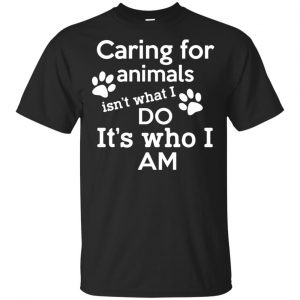 Caring For Animals Isn't What I Do It's Who I Am Shirt, Hoodie, Tank Apparel