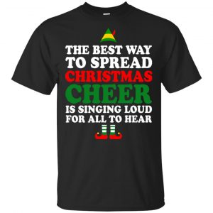 Elf: The Best Way To Spread Christmas Cheer Is Singing Loud For All To Hear Shirt, Hoodie, Tank