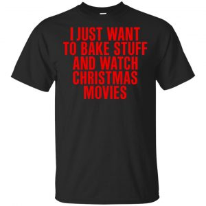I Just Want To Bake Stuff And Watch Christmas Movies T-Shirts, Hoodie, Tank