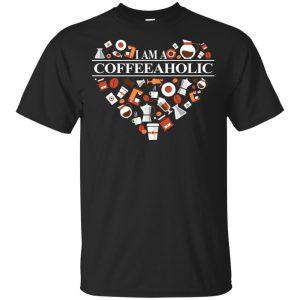 I Am A Coffeeaholic T-Shirts, Hoodie, Tank
