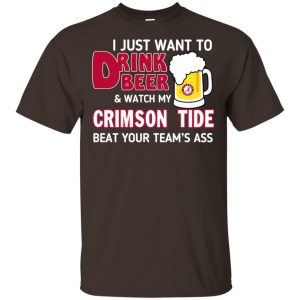 I Just Want To Drink Beer And Watch My Crimson Tide Beat Your Team's Ass T-Shirts, Hoodie, Sweater Apparel