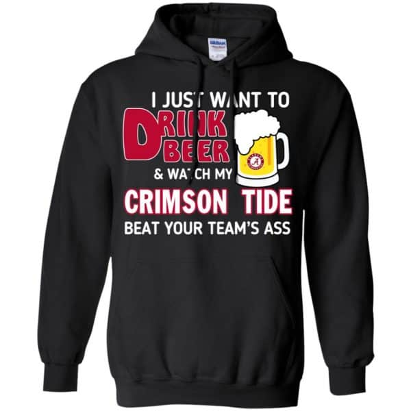 I Just Want To Drink Beer And Watch My Crimson Tide Beat Your Team's Ass T-Shirts, Hoodie, Sweater Apparel 7