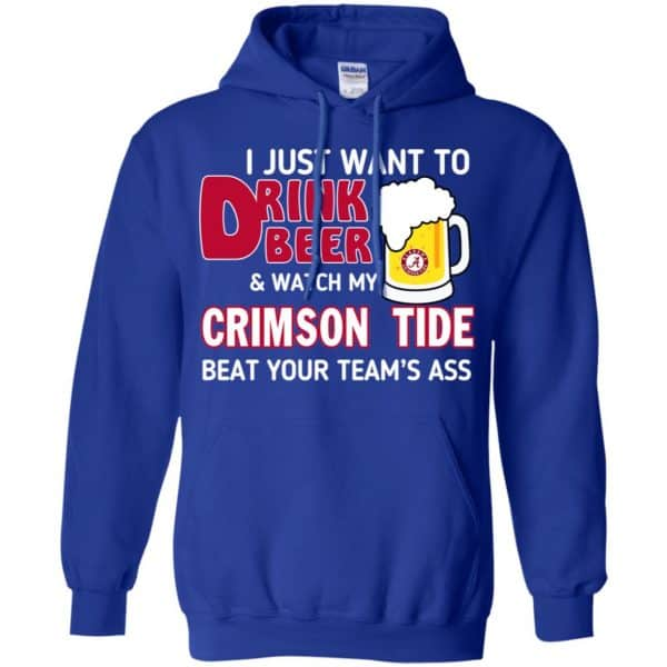I Just Want To Drink Beer And Watch My Crimson Tide Beat Your Team's Ass T-Shirts, Hoodie, Sweater Apparel 10