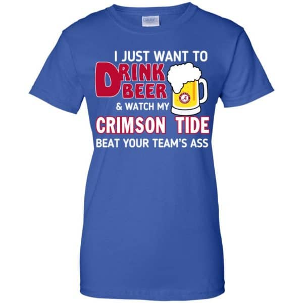 I Just Want To Drink Beer And Watch My Crimson Tide Beat Your Team's Ass T-Shirts, Hoodie, Sweater Apparel 14