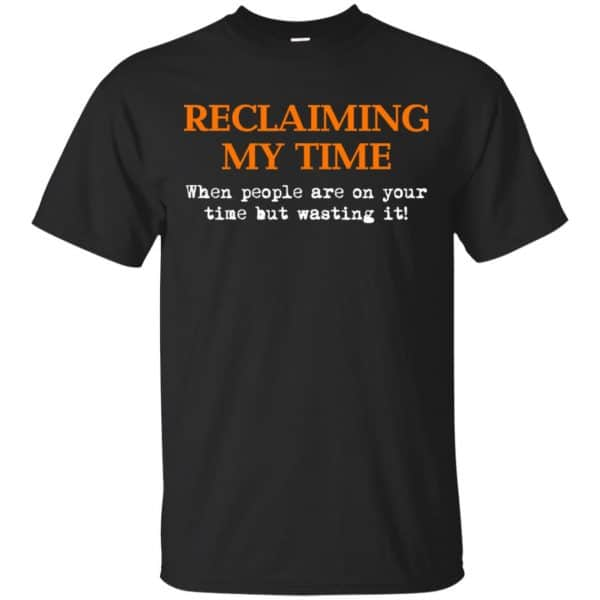 Reclaiming My Time When People Are On Your Time But Wasting It Shirt, Hoodie, Tank Apparel 3