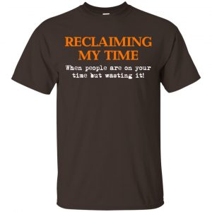 Reclaiming My Time When People Are On Your Time But Wasting It Shirt, Hoodie, Tank Apparel