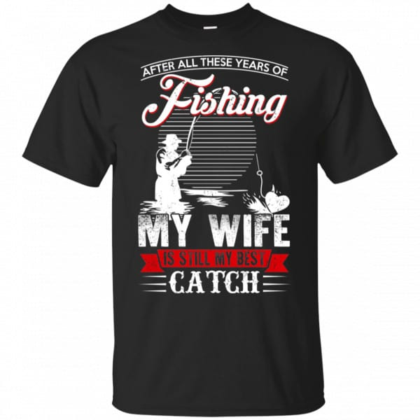 After All These Years Of Fishing My Wife Is Still My Best Catch T-Shirts, Hoodie, Tank Apparel 3