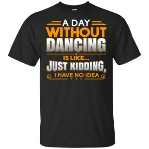 A Day Without Dancing Is Like Just Kidding I Have No Idea Shirt, Hoodie, Tank Apparel