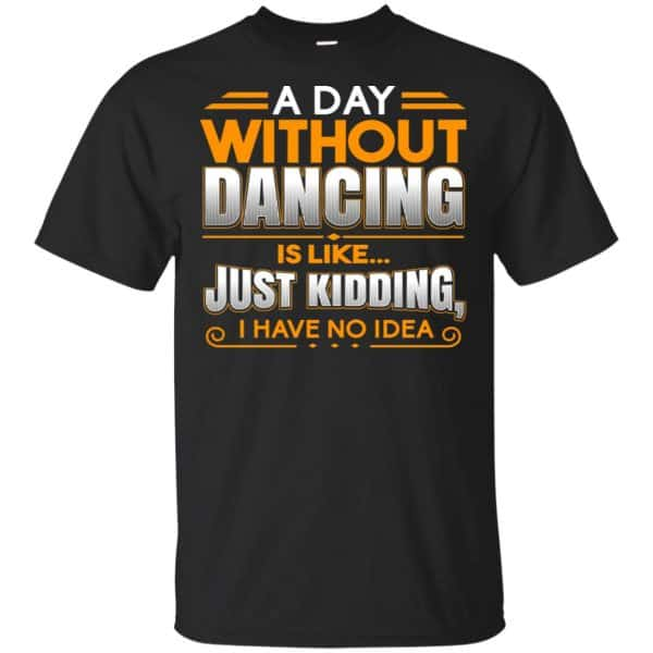 A Day Without Dancing Is Like Just Kidding I Have No Idea Shirt, Hoodie, Tank Apparel 3