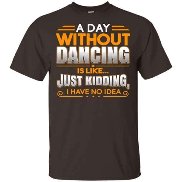 A Day Without Dancing Is Like Just Kidding I Have No Idea Shirt, Hoodie, Tank Apparel 4
