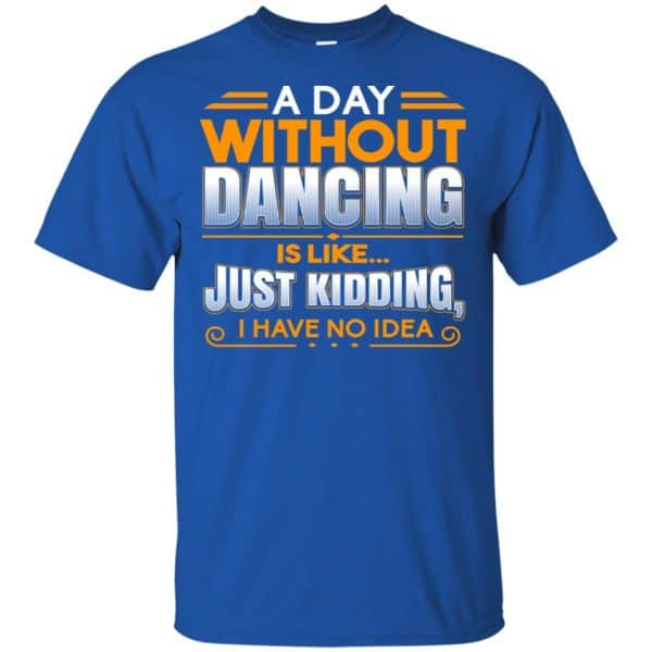 A Day Without Dancing Is Like Just Kidding I Have No Idea Shirt, Hoodie, Tank Apparel 5