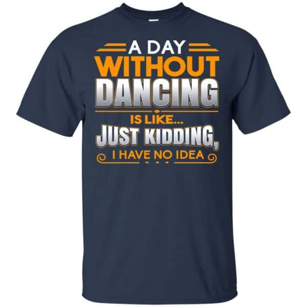 A Day Without Dancing Is Like Just Kidding I Have No Idea Shirt, Hoodie, Tank Apparel 6
