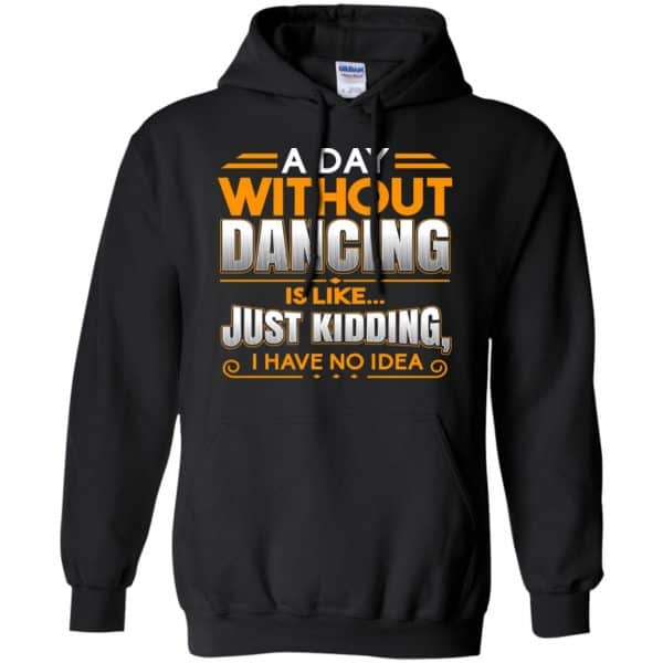 A Day Without Dancing Is Like Just Kidding I Have No Idea Shirt, Hoodie, Tank Apparel 7
