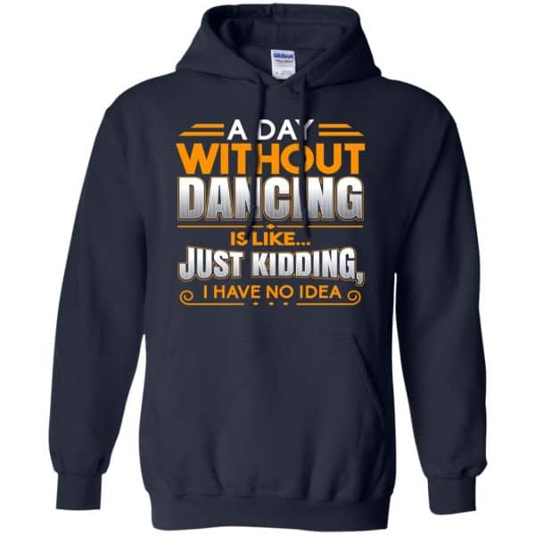A Day Without Dancing Is Like Just Kidding I Have No Idea Shirt, Hoodie, Tank Apparel 8