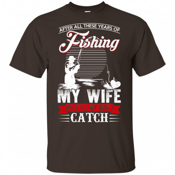 After All These Years Of Fishing My Wife Is Still My Best Catch T-Shirts, Hoodie, Tank Apparel 4