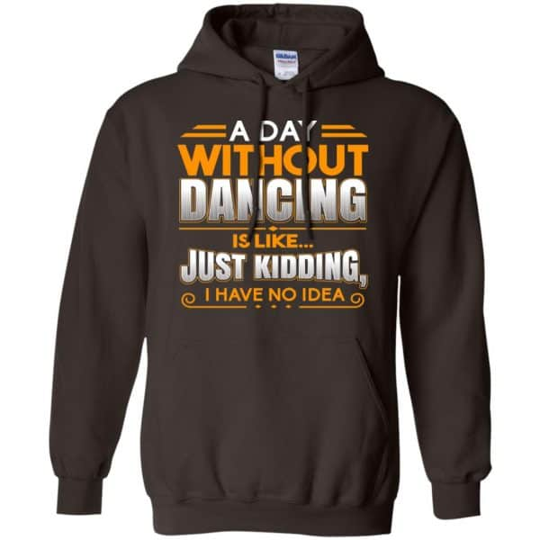 A Day Without Dancing Is Like Just Kidding I Have No Idea Shirt, Hoodie, Tank Apparel 9