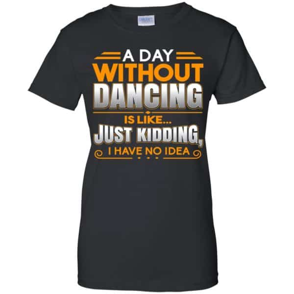 A Day Without Dancing Is Like Just Kidding I Have No Idea Shirt, Hoodie, Tank Apparel 11
