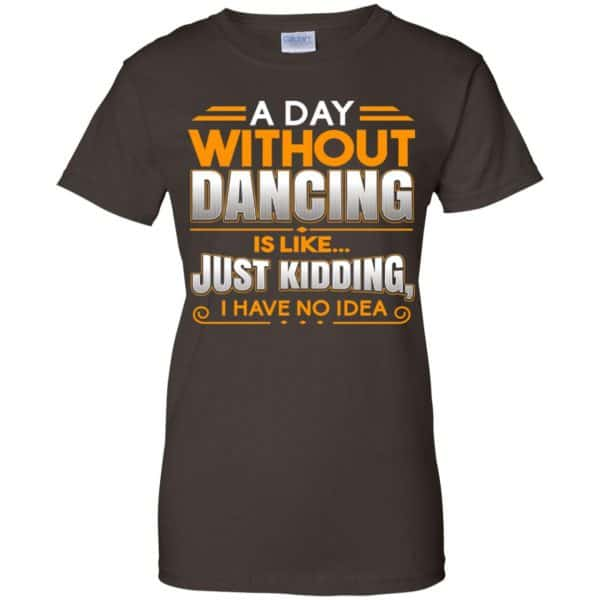 A Day Without Dancing Is Like Just Kidding I Have No Idea Shirt, Hoodie, Tank Apparel 12