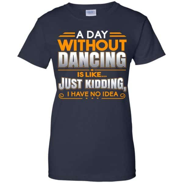 A Day Without Dancing Is Like Just Kidding I Have No Idea Shirt, Hoodie, Tank Apparel 13