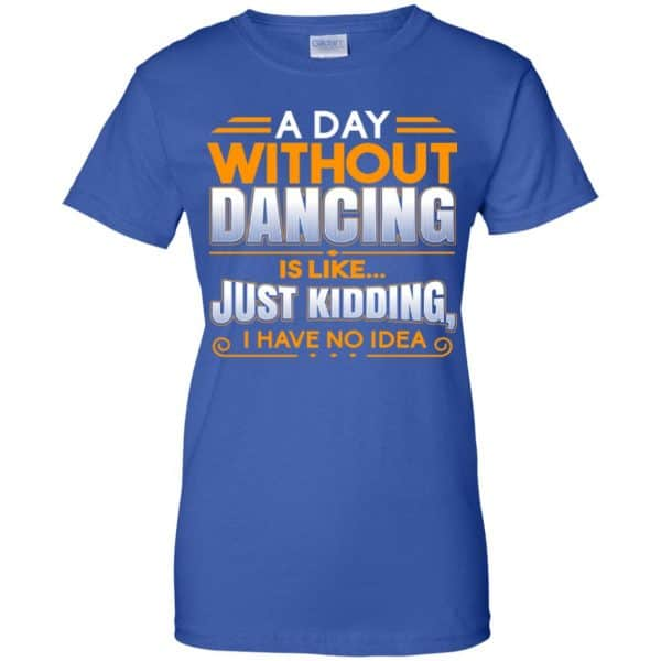 A Day Without Dancing Is Like Just Kidding I Have No Idea Shirt, Hoodie, Tank Apparel 14