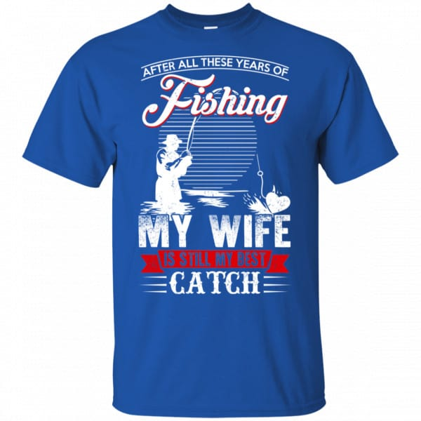 After All These Years Of Fishing My Wife Is Still My Best Catch T-Shirts, Hoodie, Tank Apparel 5