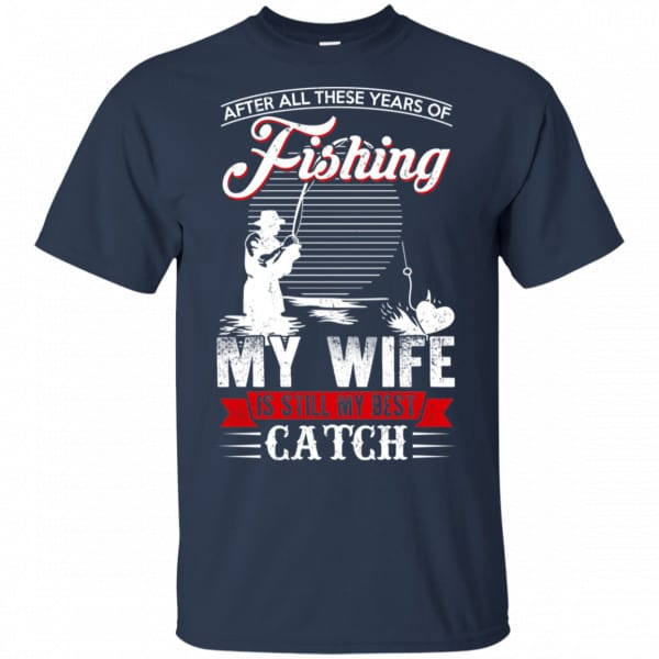 After All These Years Of Fishing My Wife Is Still My Best Catch T-Shirts, Hoodie, Tank Apparel 6