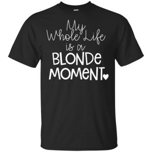 My Whole Life Is A Blonde Moment Shirt, Hoodie, Tank Apparel