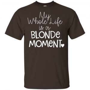 My Whole Life Is A Blonde Moment Shirt, Hoodie, Tank Apparel 2