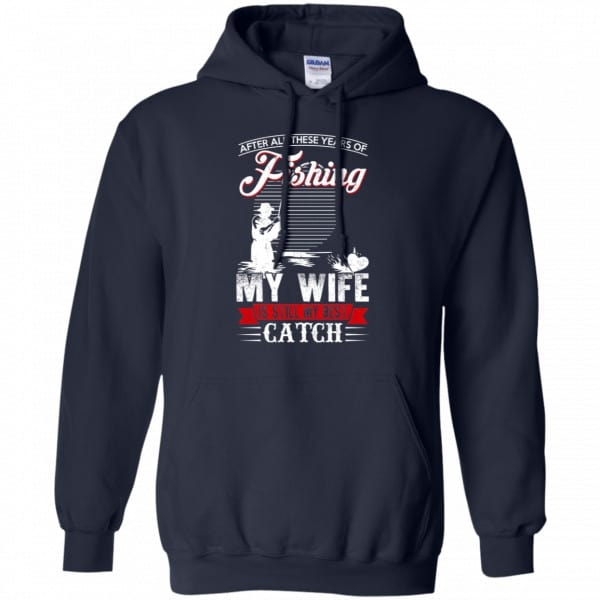 After All These Years Of Fishing My Wife Is Still My Best Catch T-Shirts, Hoodie, Tank Apparel 8