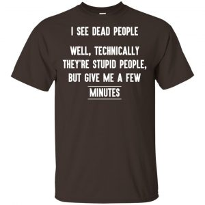 I See Dead People Well Technically They're Stupid People But Give Me A Few Minutes Shirt, Hoodie, Tank Apparel