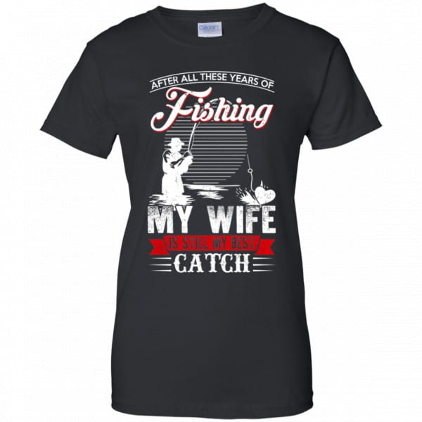 After All These Years Of Fishing My Wife Is Still My Best Catch T-Shirts, Hoodie, Tank Apparel 11