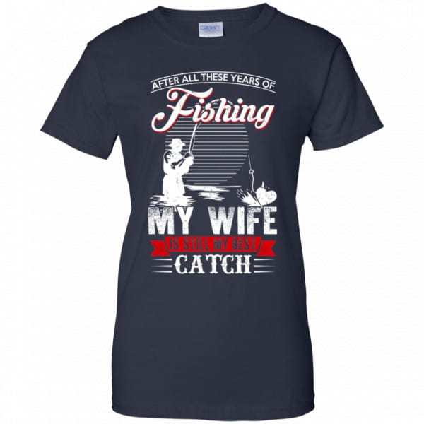 After All These Years Of Fishing My Wife Is Still My Best Catch T-Shirts, Hoodie, Tank Apparel 13