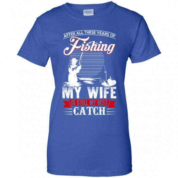 After All These Years Of Fishing My Wife Is Still My Best Catch T-Shirts, Hoodie, Tank Apparel 14
