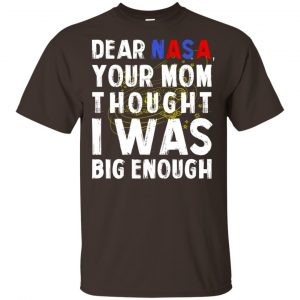 Dear Nasa Your Mom Thought I Was Big Enough Shirt, Hoodie, Tank Apparel