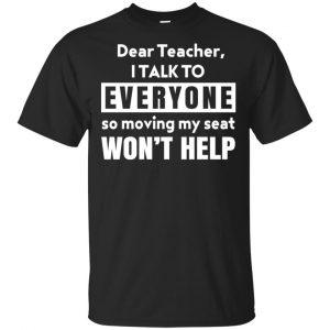 Dear Teacher I Talk To Everyone So Moving My Seat Won't Help T-Shirts, Hoodie, Tank Apparel