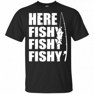 Here Fishy Fishy Fishy Fishing Shirt, Hoodie, Tank Apparel