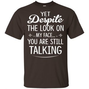 Yet Despite The Look On My Face You Are Still Shirt, Hoodie, Tank Apparel