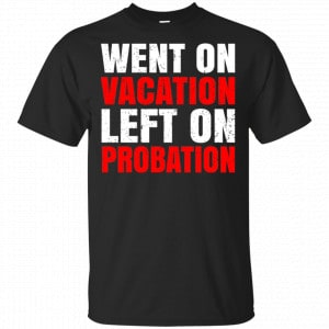 Went On Vacation Left On Probation Funny Travel Humor Joke Shirt, Hoodie, Tank Apparel
