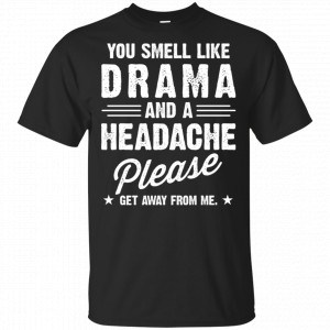 You Smell Like Drama And A Headache Please Get Away From Me Shirt, Hoodie, Tank Apparel