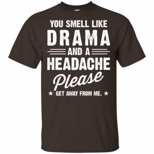 You Smell Like Drama And A Headache Please Get Away From Me Shirt, Hoodie, Tank Apparel 2